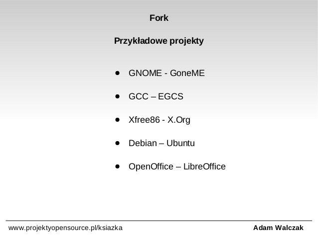 Fork Przykładowe projekty  ●  GNOME - GoneME  ●  GCC – EGCS  ●  Xfree86 - X.Org  ●  Debian – Ubuntu  ●  OpenOffice – Libre...