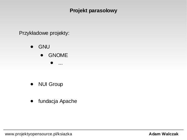 Projekt parasolowy  Przykładowe projekty: ●  GNU ●  GNOME ●  ...  ●  NUI Group  ●  fundacja Apache  www.projektyopensource...