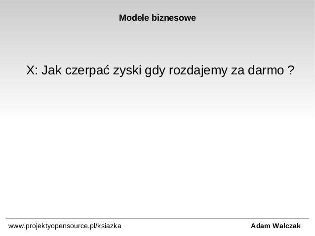 Modele biznesowe  X: Jak czerpać zyski gdy rozdajemy za darmo ?  www.projektyopensource.pl/ksiazka  Adam Walczak