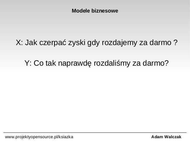 Modele biznesowe  X: Jak czerpać zyski gdy rozdajemy za darmo ? Y: Co tak naprawdę rozdaliśmy za darmo?  www.projektyopens...