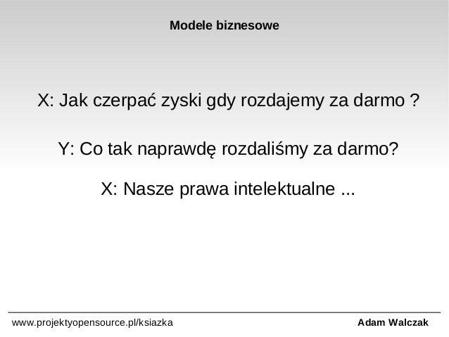 Modele biznesowe  X: Jak czerpać zyski gdy rozdajemy za darmo ? Y: Co tak naprawdę rozdaliśmy za darmo? X: Nasze prawa int...