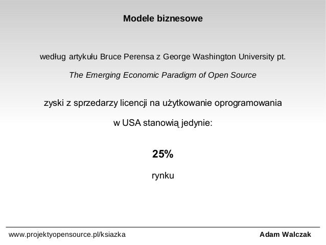 Modele biznesowe  według artykułu Bruce Perensa z George Washington University pt. The Emerging Economic Paradigm of Open ...