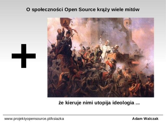 O społeczności Open Source krąży wiele mitów  że kieruje nimi utopija ideologia ... www.projektyopensource.pl/ksiazka  Ada...