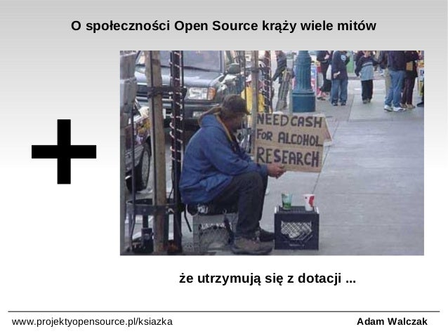 O społeczności Open Source krąży wiele mitów  że utrzymują się z dotacji ... www.projektyopensource.pl/ksiazka  Adam Walcz...
