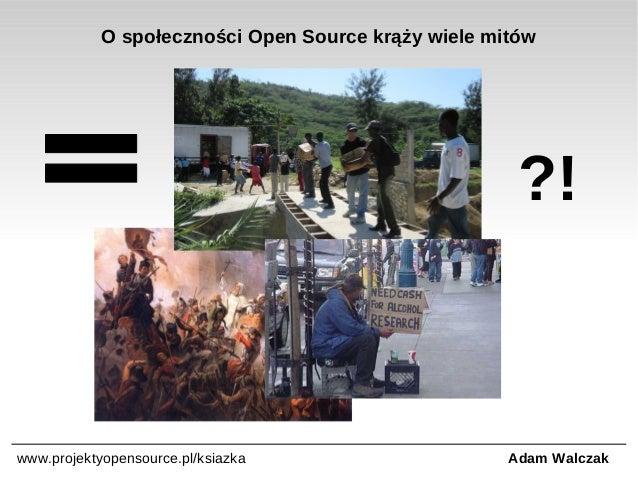 O społeczności Open Source krąży wiele mitów  ?!  www.projektyopensource.pl/ksiazka  Adam Walczak