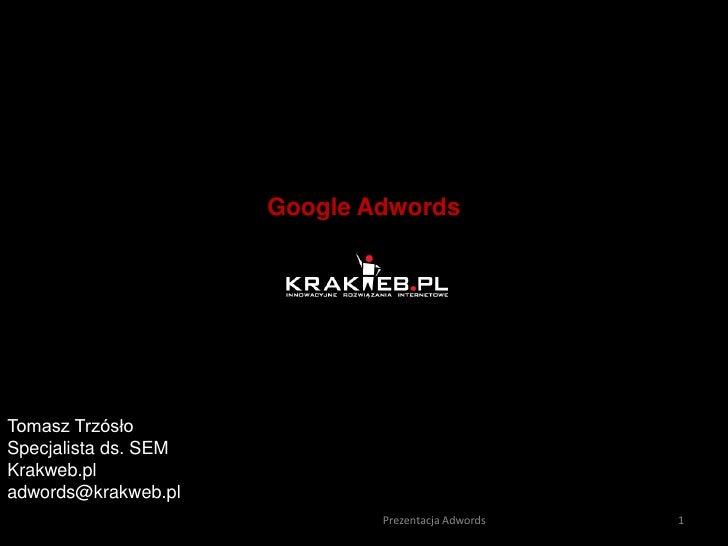Tomasz Trzósło <br />Specjalista ds. SEM<br />Krakweb.pl<br />adwords@krakweb.pl<br />Google Adwords <br />1<br />Prezenta...