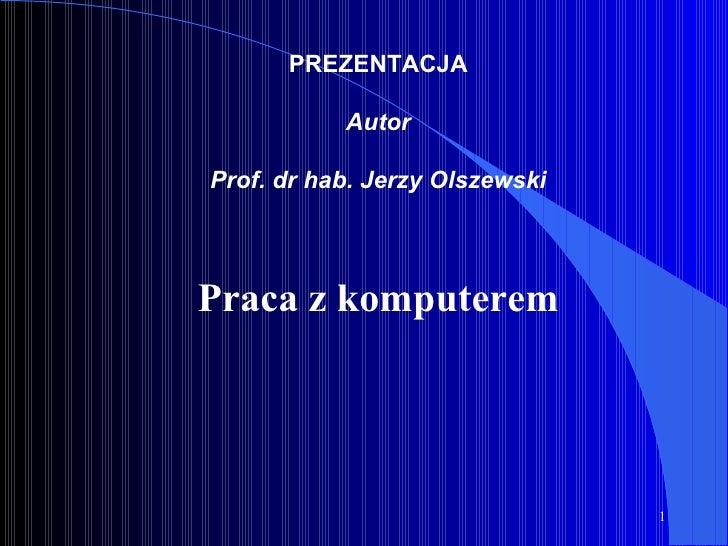 PREZENTACJA Autor Prof. dr hab. Jerzy Olszewski Praca z komputerem