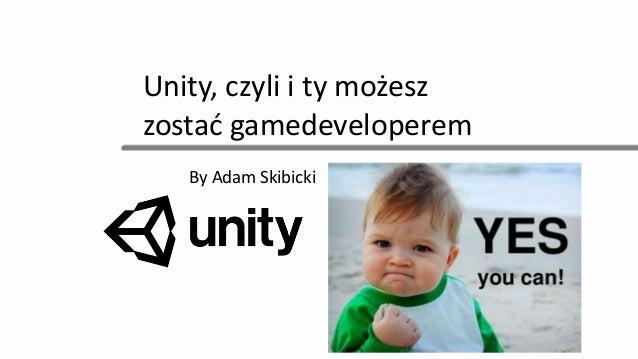 Unity, czyli i ty możesz zostać gamedeveloperem By Adam Skibicki