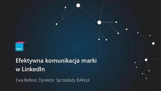 Ewa Betkier, Dyrektor Sprzedaży BAN.pl Efektywna komunikacja marki w LinkedIn
