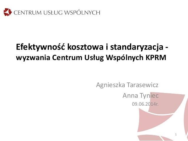 Efektywność kosztowa i standaryzacja - wyzwania Centrum Usług Wspólnych KPRM Agnieszka Tarasewicz Anna Tyniec 09.06.2014r....