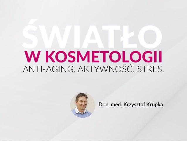 ANTI-AGING. AKTYWNOŚĆ. STRES. Dr n. med. Krzysztof Krupka ŚWIATŁOW KOSMETOLOGII