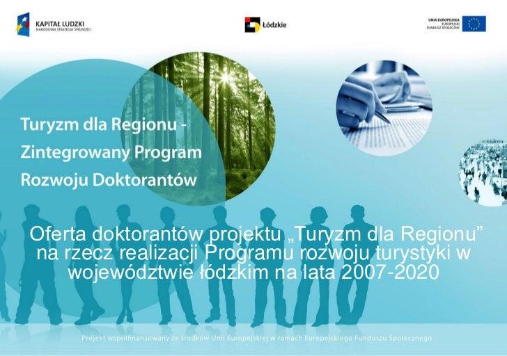 """Oferta doktorantów projektu """"Turyzm dla Regionu""""na rzecz realizacji Programu rozwoju turystyki w    województwie łódzkim n..."""