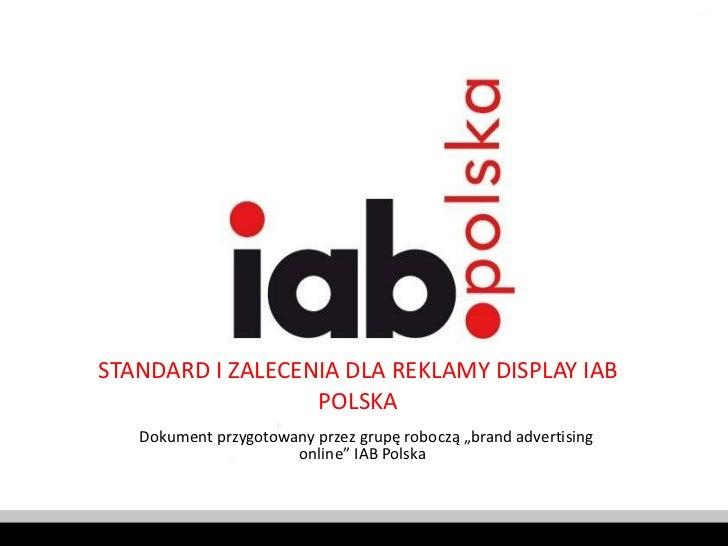 """STANDARD I ZALECENIA DLA REKLAMY DISPLAY IAB POLSKA Dokument przygotowany przez grupę roboczą """"brand advertising online"""" I..."""