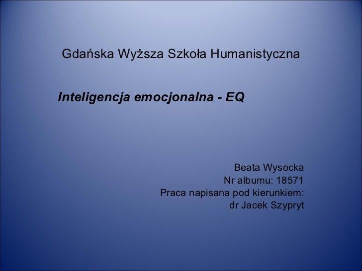 Gdańska Wyższa Szkoła Humanistyczna Inteligencja emocjonalna - EQ Beata Wysocka Nr albumu: 18571 Praca napisana pod kierun...