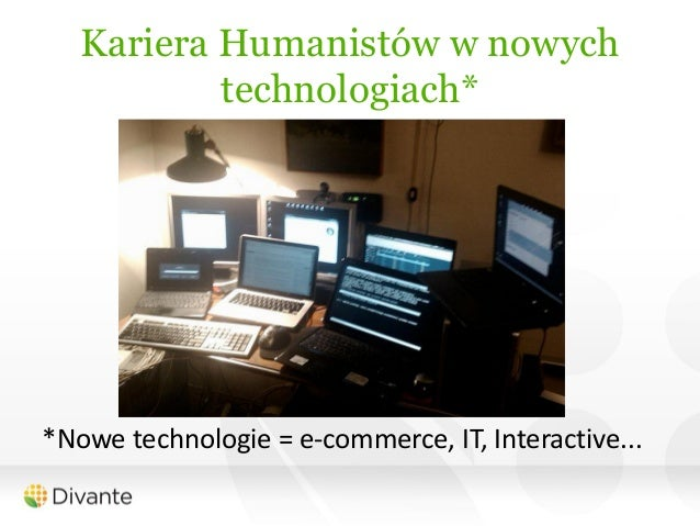 Kariera Humanistów w nowych           technologiach**Nowe technologie = e-commerce, IT, Interactive...