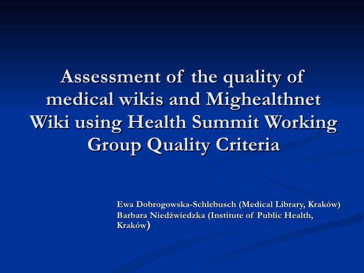 Assessment of the quality of medical wikis  and Mighealthnet Wiki  using Health Summit Working Group Quality Criteria Ewa ...
