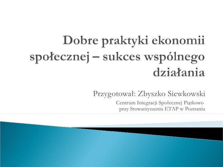Przygotował: Zbyszko Siewkowski Centrum Integracji Społecznej Piątkowo  przy Stowarzyszeniu ETAP w Poznaniu
