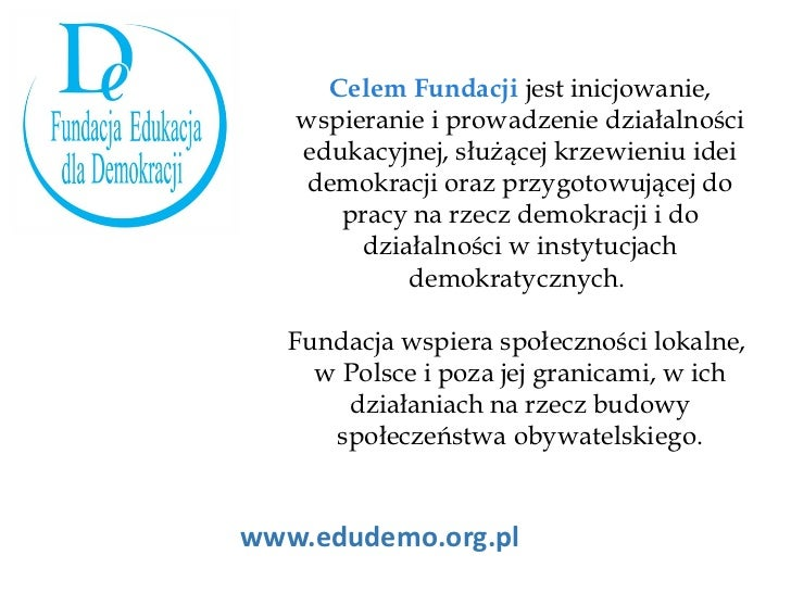 www.edudemo.org.pl Celem Fundacji  jest inicjowanie, wspieranie i prowadzenie działalności edukacyjnej, służącej krzewieni...