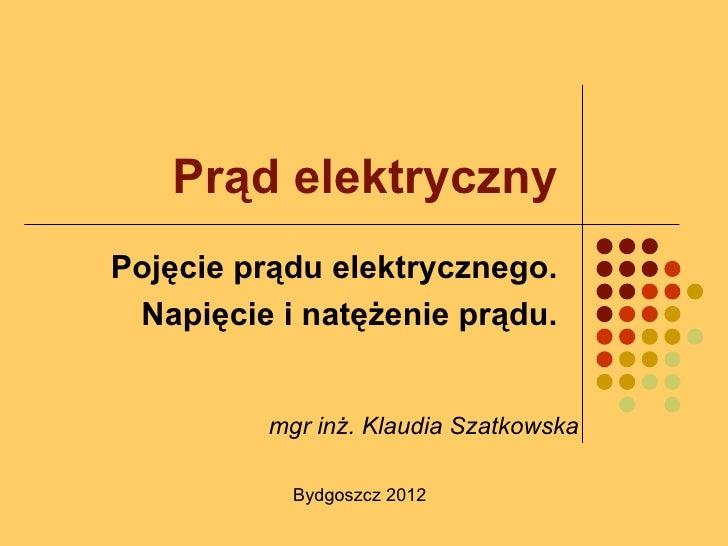 Prąd elektrycznyPojęcie prądu elektrycznego. Napięcie i natężenie prądu.         mgr inż. Klaudia Szatkowska           Byd...