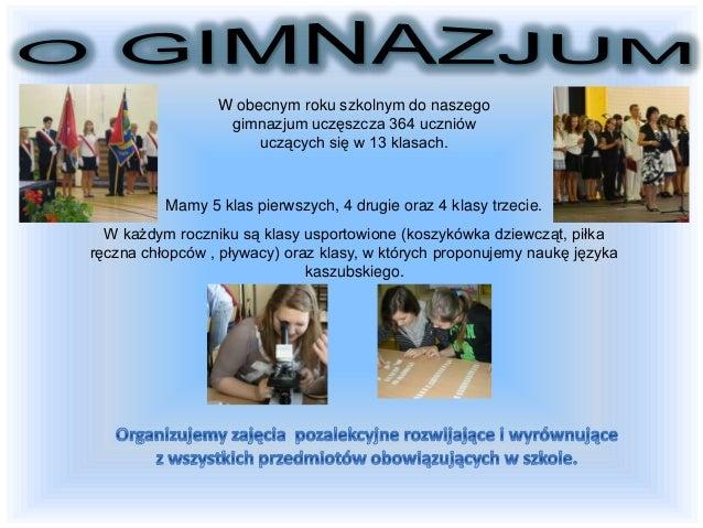 W obecnym roku szkolnym do naszego gimnazjum uczęszcza 364 uczniów uczących się w 13 klasach. Mamy 5 klas pierwszych, 4 dr...