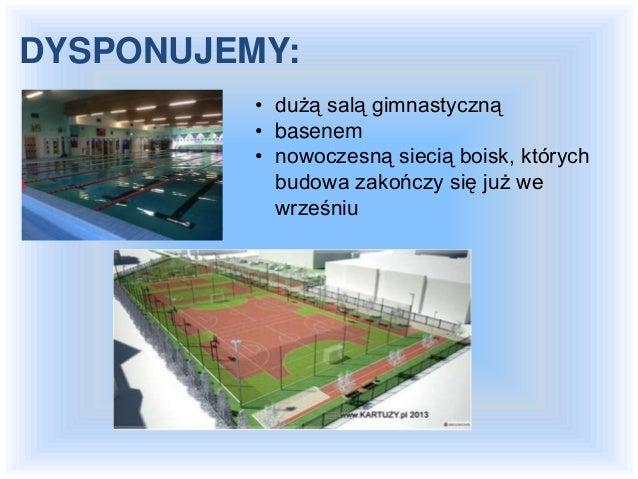 • dużą salą gimnastyczną • basenem • nowoczesną siecią boisk, których budowa zakończy się już we wrześniu DYSPONUJEMY: