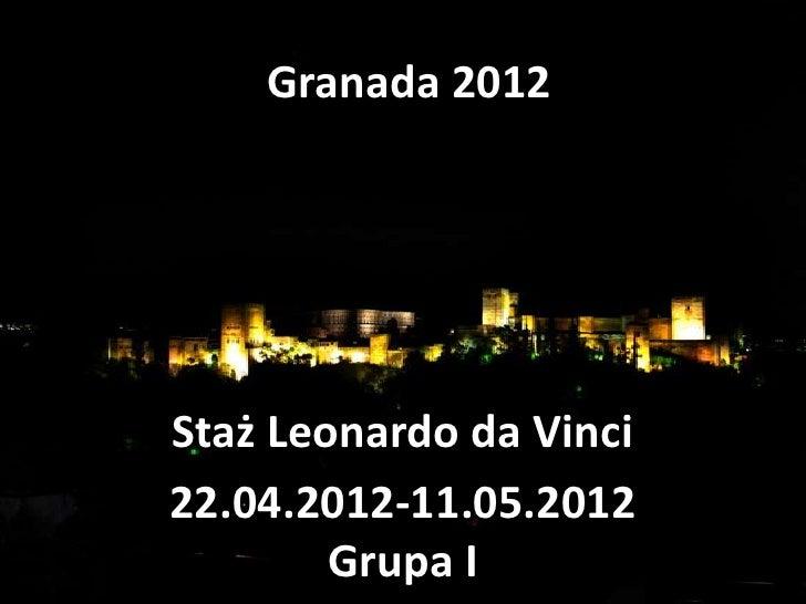 Granada 2012Staż Leonardo da Vinci22.04.2012-11.05.2012        Grupa I