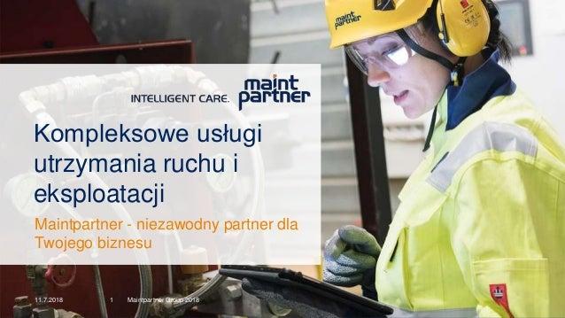 11.7.2018 Maintpartner Group 20181 Kompleksowe usługi utrzymania ruchu i eksploatacji Maintpartner - niezawodny partner dl...