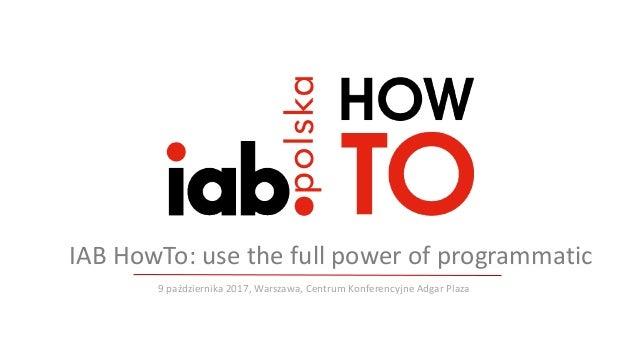 9października2017,Warszawa,CentrumKonferencyjneAdgar Plaza IABHowTo:usethefull power ofprogrammatic