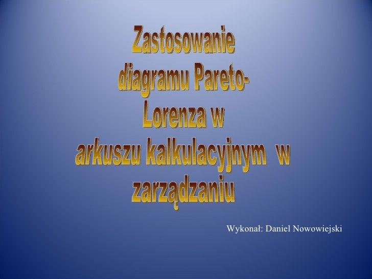 Wykonał: Daniel Nowowiejski  Zastosowanie  diagramu Pareto- Lorenza w  arkuszu kalkulacyjnym  w zarządzaniu