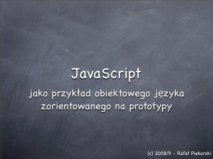 JavaScript jako przykład obiektowego języka    zorientowanego na prototypy                            (c) 2008/9 - Rafał P...