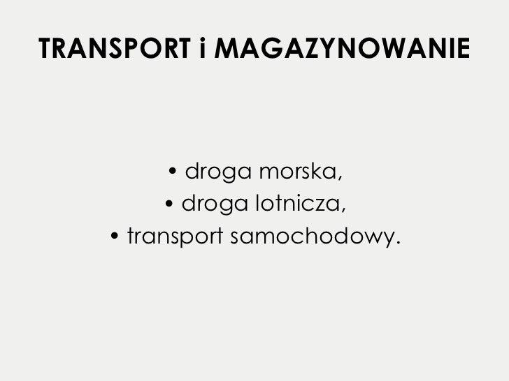 TRANSPORT i MAGAZYNOWANIE <ul><li>droga morska, </li></ul><ul><li>droga lotnicza, </li></ul><ul><li>transport samochodowy....