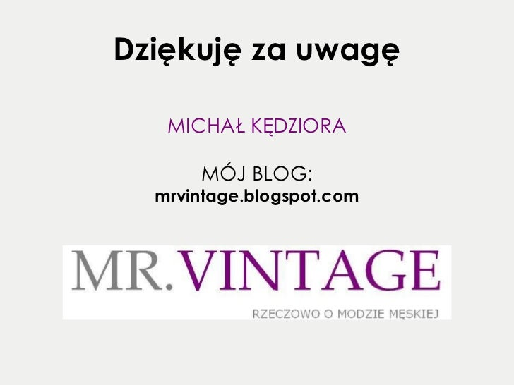 Dziękuję za uwagę <ul><li>MICHAŁ KĘDZIORA </li></ul><ul><li>MÓJ BLOG: </li></ul><ul><li>mrvintage.blogspot.com </li></ul>