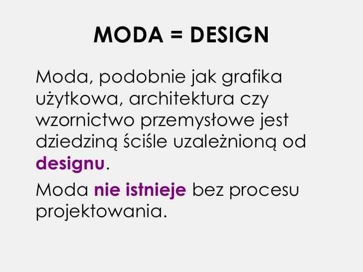 MODA = DESIGN <ul><li>Moda, podobnie jak grafika użytkowa, architektura czy wzornictwo przemysłowe jest dziedziną ściśle u...
