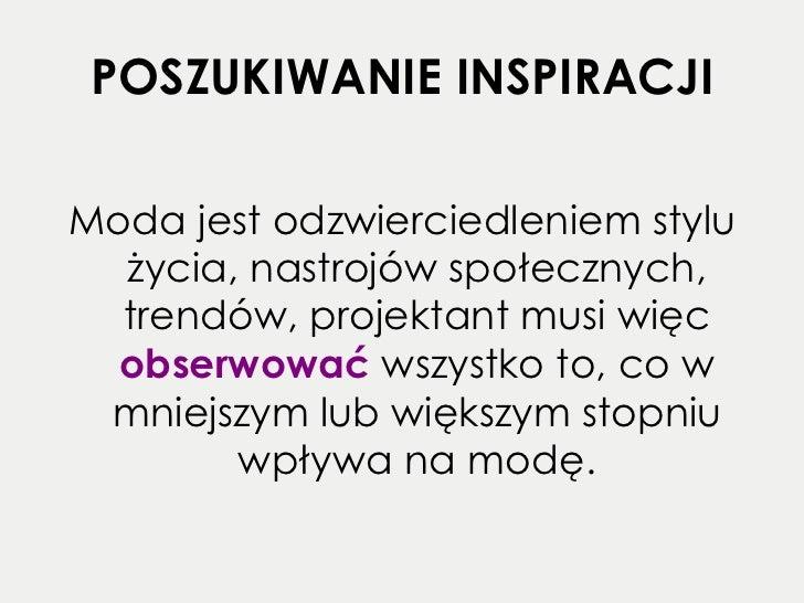 POSZUKIWANIE INSPIRACJI <ul><li>Moda jest odzwierciedleniem stylu życia, nastrojów społecznych, trendów, projektant musi w...