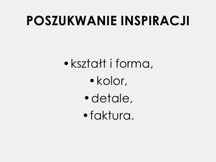 POSZUKWANIE INSPIRACJI <ul><li>kształt i forma, </li></ul><ul><li>kolor, </li></ul><ul><li>detale, </li></ul><ul><li>faktu...