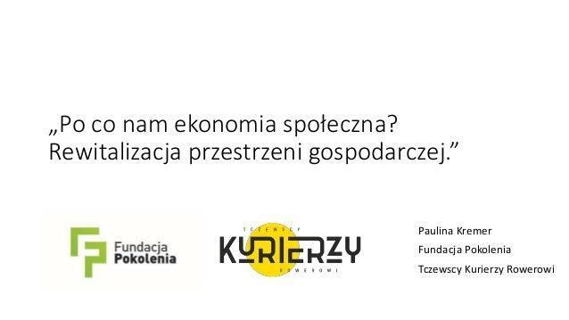 """""""Po co nam ekonomia społeczna? Rewitalizacja przestrzeni gospodarczej."""" Paulina Kremer Fundacja Pokolenia Tczewscy Kurierz..."""