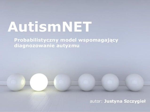1 z 17  AutismNET  Probabilistyczny model wspomagający  diagnozowanie autyzmu  autor: Justyna Szczygieł