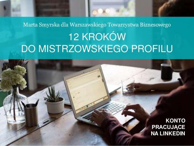 KONTO PRACUJĄCE NA LINKEDIN Marta Smyrska dla Warszawskiego Towarzystwa Biznesowego 12 KROKÓW DO MISTRZOWSKIEGO PROFILU