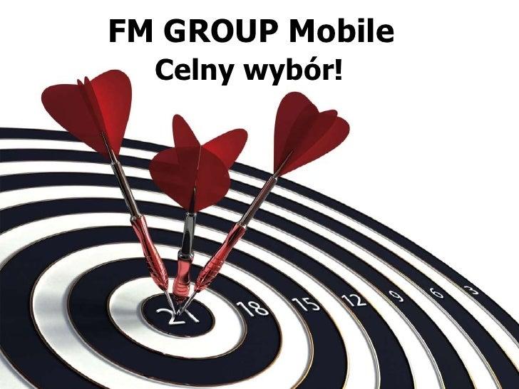 FM GROUP Mobile<br /> Celny wybór!<br />