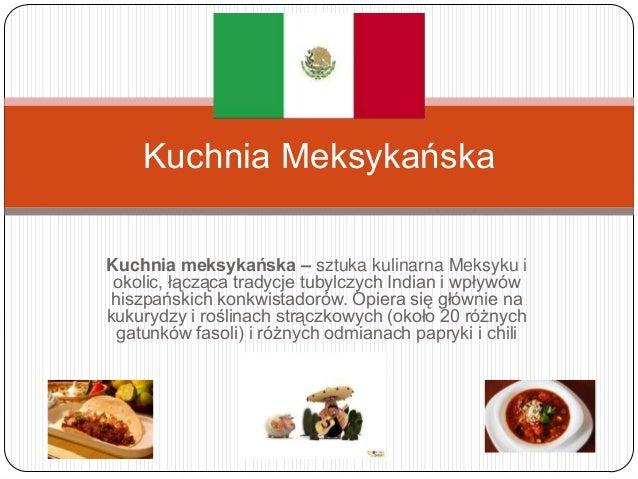 Kuchnia MeksykańskaKuchnia meksykańska – sztuka kulinarna Meksyku i okolic, łącząca tradycje tubylczych Indian i wpływówhi...