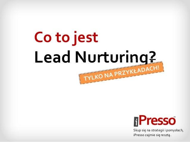Co to jest Lead Nurturing? Skup się na strategii i pomysłach, iPresso zajmie się resztą. NurturingNurturing?Nurturing?