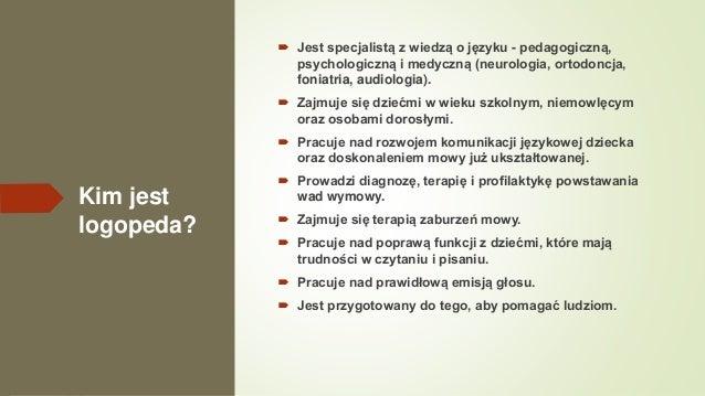 Kim jest logopeda?  Jest specjalistą z wiedzą o języku - pedagogiczną, psychologiczną i medyczną (neurologia, ortodoncja,...