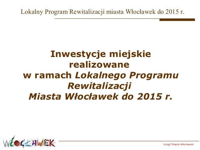 Lokalny Program Rewitalizacji miasta Włocławek do 2015 r.  Inwestycje miejskie realizowane w ramach Lokalnego Programu Rew...