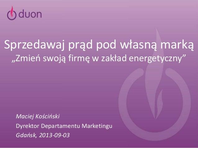 """Sprzedawaj prąd pod własną marką """"Zmień swoją firmę w zakład energetyczny"""" Maciej Kościński Dyrektor Departamentu Marketin..."""