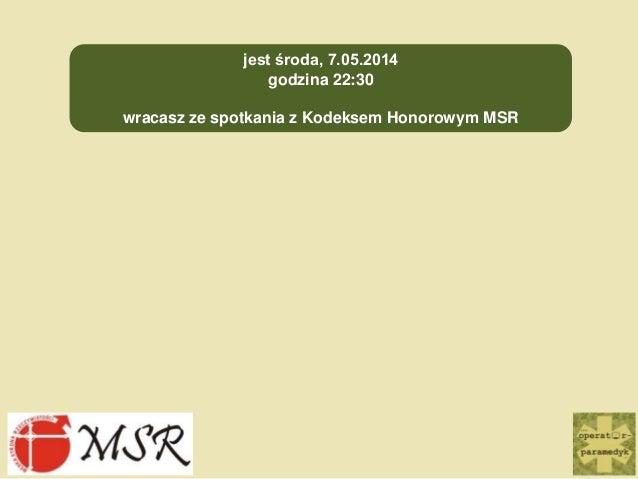 jest środa, 7.05.2014 godzina 22:30 wracasz ze spotkania z Kodeksem Honorowym MSR