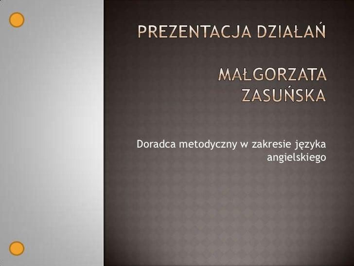 Doradca metodyczny w zakresie języka angielskiego<br />Prezentacja działańMałgorzata zasuńska<br />