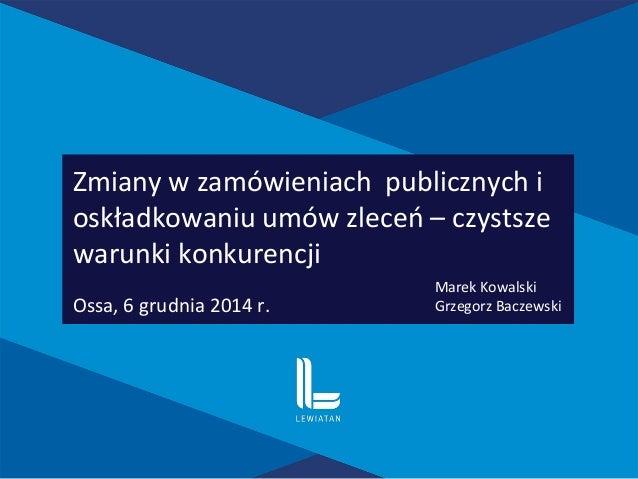 Zmiany w zamówieniach publicznych i oskładkowaniu umów zleceń – czystsze warunki konkurencji Ossa, 6 grudnia 2014 r. Marek...