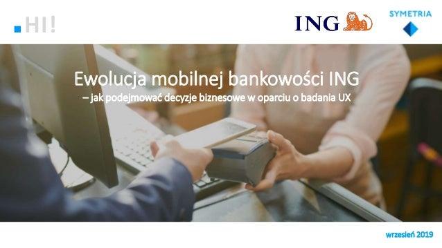 Ewolucja mobilnej bankowości ING – jak podejmować decyzje biznesowe w oparciu o badania UX wrzesień 2019 HI!
