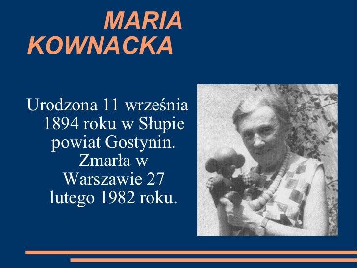 MARIA KOWNACKA Urodzona 11 września 1894 roku w Słupie powiat Gostynin. Zmarła w Warszawie 27 lutego 1982 roku.