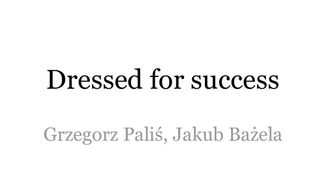 Dressed for success Grzegorz Paliś, Jakub Bażela